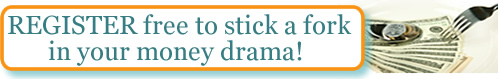 REGISTER free to stick a fork in your money drama!