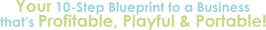 Your 10 Step Blueprint to a Business that's Profitable, Playful and Portable!